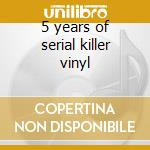 5 years of serial killer vinyl cd musicale