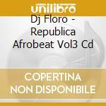 Dj Floro - Republica Afrobeat Vol3 Cd cd musicale di Artisti Vari