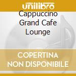 CAPPUCCINO GRAND CAFE LOUNGE cd musicale di ARTISTI VARI