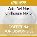 CAFE DEL MAR CHILLHOUSE MIX 5 cd musicale di ARTISTI VARI