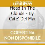 HEAD IN THE CLOUDS - BY CAFE' DEL MAR cd musicale di LA CAINA