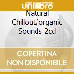 NATURAL CHILLOUT/ORGANIC SOUNDS 2CD cd musicale di ARTISTI VARI