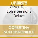 Oliver Dj. - Ibiza Sessions Deluxe cd musicale