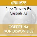 JAZZ TRAVELS BY CASBAH 73 cd musicale di ARTISTI VARI
