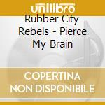 Rubber City Rebels - Pierce My Brain cd musicale di RUBBER CITY REBELS