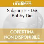 DIE BOBBY DIE                             cd musicale di SUBSONICS