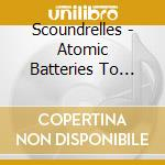ATOMIC BATTERIES TO POWER (TRIPLE-PANEL   cd musicale di SCOUNDRELLES