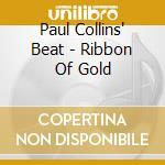 Paul Collins' Beat - Ribbon Of Gold cd musicale di PAUL COLLINS' BEAT