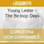 Young Lester - The Be-bop Days cd musicale di YOUNG LESTER