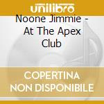 Noone Jimmie - At The Apex Club cd musicale di JIMMIE NOONE