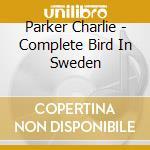 Parker Charlie - Complete Bird In Sweden cd musicale di PARKER CHARLIE