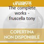 The complete works - fruscella tony cd musicale di Tony fruscella (4 cd)