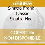 Sinatra Frank - Classic Sinatra His Greatest Hits cd musicale di Frank Sinatra