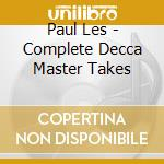 Paul Les - Complete Decca Master Takes cd musicale di PAUL LES