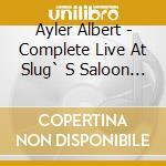 Ayler Albert - Complete Live At Slug` S Saloon Recordings cd musicale di AYLER ALBERT