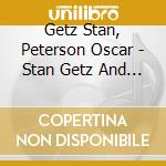 Getz Stan, Peterson Oscar - Stan Getz And The Oscar Peterson Trio cd musicale di Peterson Getz stan