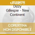 THE NEW CONTINENT                         cd musicale di Dizzy Gillespie