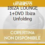 IBIZA LOUNGE 1+DVD Ibiza Unfolding cd musicale di ARTISTI VARI