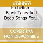 BLACK TEARS AND DEEP SONGSM FOR...        cd musicale di EMBELLISH