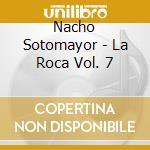 Nacho Sotomayor - La Roca Vol. 7 cd musicale di SOTOMAYOR NACHO