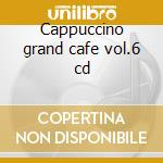 Cappuccino grand cafe vol.6 cd cd musicale di Artisti Vari