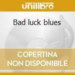 Bad luck blues cd musicale di Artisti Vari