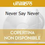 NEVER SAY NEVER cd musicale di ARTISTI VARI