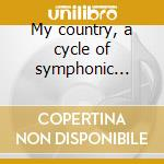 My country, a cycle of symphonic poems cd musicale di Bedrich Smetana