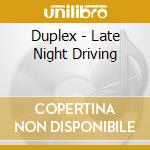 CD - DUPLEX - LATE NIGHT DRIVING cd musicale di DUPLEX