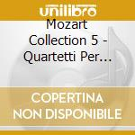 MOZART COLLECTION 5 - QUARTETTI PER ARCH cd musicale di Wolfgang Amadeus Mozart