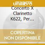 CONCERTO X CLARINETTO K622, PER FLAUTO, cd musicale di Wolfgang Amadeus Mozart