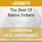 THE BEST OF NATIVE INDIANS cd musicale di AA.VV.