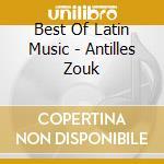 BEST OF LATIN MUSIC - ANTILLES ZOUK cd musicale di ARTISTI VARI