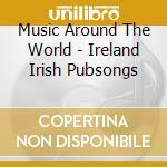 Music Around The World - Ireland Irish Pubsongs cd musicale