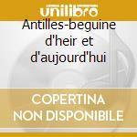 Antilles-beguine d'heir et d'aujourd'hui cd musicale