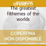 The greatest filthemes of the worlds cd musicale