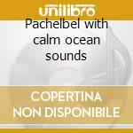 Pachelbel with calm ocean sounds cd musicale di G.e. Evans