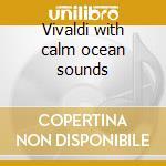 Vivaldi with calm ocean sounds cd musicale di G.e. Evans