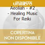 Aeoliah - #2 - Healing Music For Reiki cd musicale di AEOLIAH