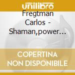 Fregtman Carlos - Shaman,power Of Sound cd musicale di FREGTMAN CARLOS
