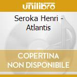 Atlantis cd musicale di Henry Seroka