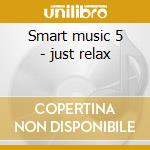 Smart music 5 - just relax cd musicale di Music-folmer Smart