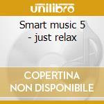 Smart music 5 - just relax cd musicale di Music-folmer Smart