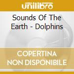 Sounds Of The Earth - Dolphins cd musicale di ARTISTI VARI