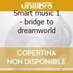 Smart music 1 - bridge to dreamworld cd musicale di Music-theelen Smart