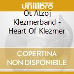 Ot Atzoj Klezmerband - Heart Of Klezmer cd musicale di Ot atzoj klezmerband