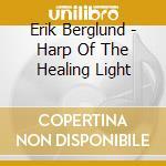 HARP OF THE HEALING LIGHT cd musicale di Erik Berglund
