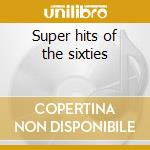 Super hits of the sixties cd musicale di Artisti Vari