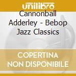 Bebop jazz classics cd musicale di Cannonball Adderley