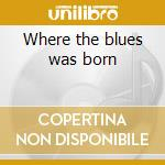 Where the blues was born cd musicale di Artisti Vari